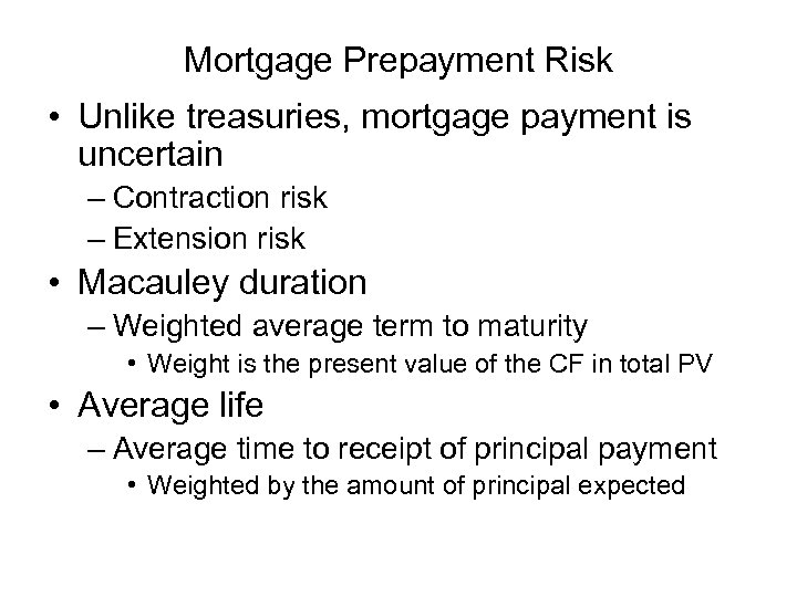 Mortgage Prepayment Risk • Unlike treasuries, mortgage payment is uncertain – Contraction risk –