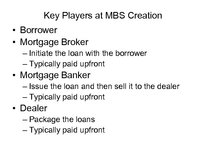 Key Players at MBS Creation • Borrower • Mortgage Broker – Initiate the loan