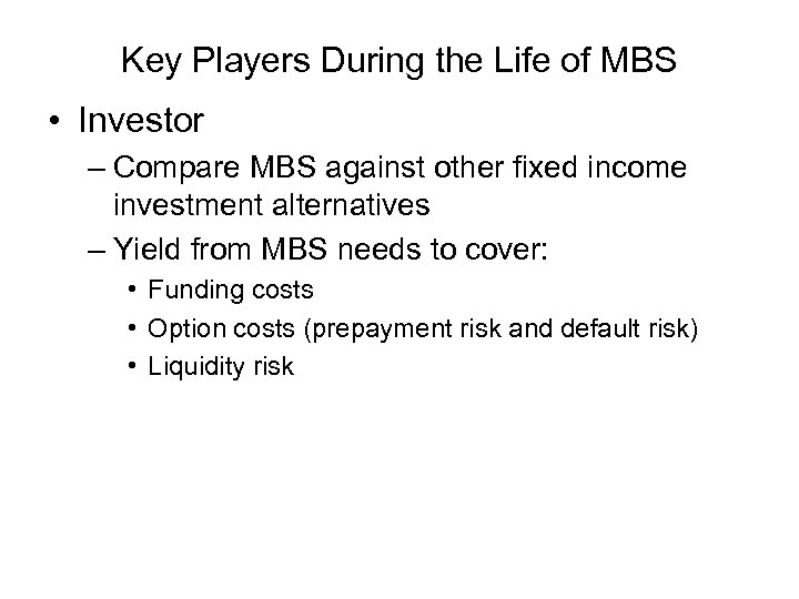 Key Players During the Life of MBS • Investor – Compare MBS against other