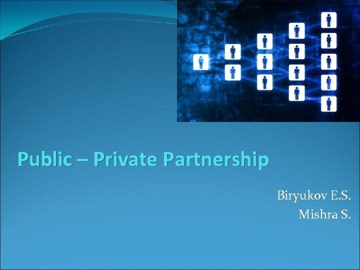 Public – Private Partnership Biryukov E. S. Mishra S.