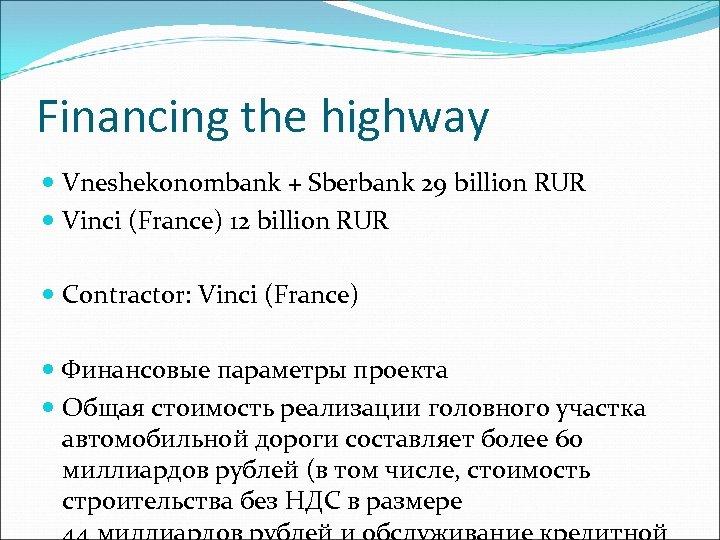 Financing the highway Vneshekonombank + Sberbank 29 billion RUR Vinci (France) 12 billion RUR