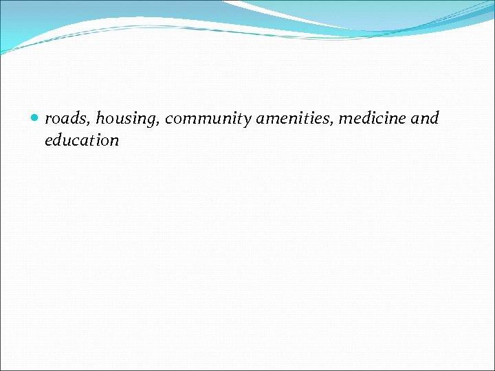 roads, housing, community amenities, medicine and education