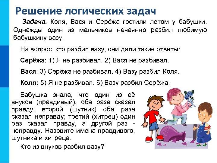 Решение логических задач Задача. Коля, Вася и Серёжа гостили летом у бабушки. Однажды один