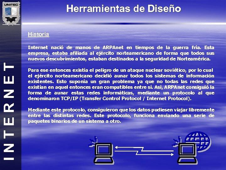 Herramientas de Diseño Historia INTERNET Internet nació de manos de ARPAnet en tiempos de