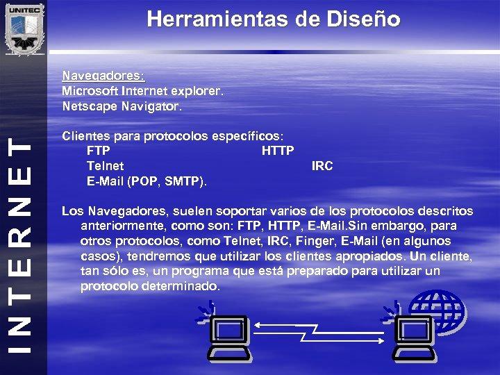 Herramientas de Diseño INTERNET Navegadores: Microsoft Internet explorer. Netscape Navigator. Clientes para protocolos específicos: