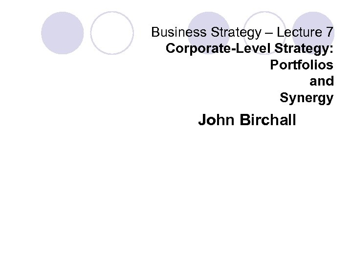 Business Strategy – Lecture 7 Corporate-Level Strategy: Portfolios and Synergy John Birchall