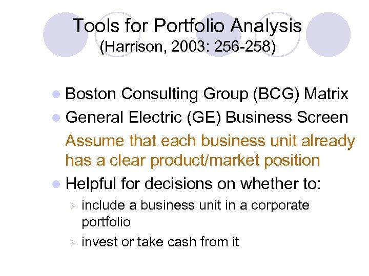 Tools for Portfolio Analysis (Harrison, 2003: 256 -258) l Boston Consulting Group (BCG) Matrix