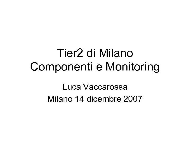Tier 2 di Milano Componenti e Monitoring Luca Vaccarossa Milano 14 dicembre 2007
