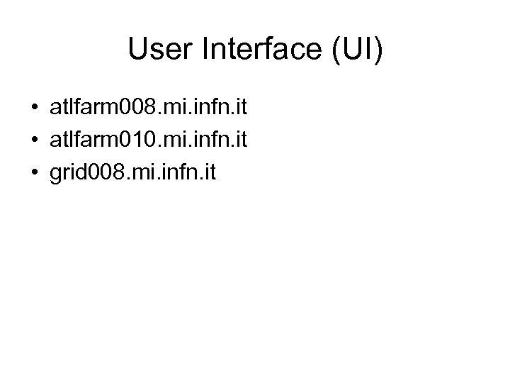 User Interface (UI) • atlfarm 008. mi. infn. it • atlfarm 010. mi. infn.