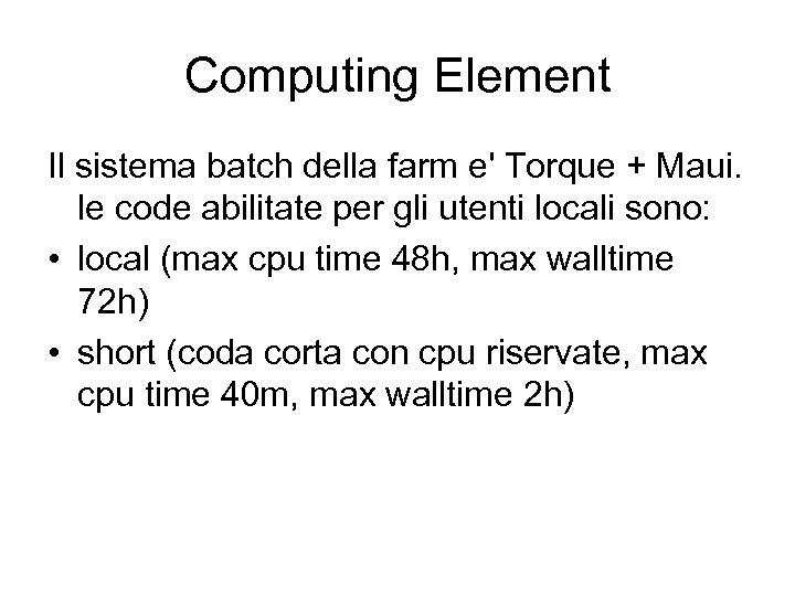 Computing Element Il sistema batch della farm e' Torque + Maui. le code abilitate
