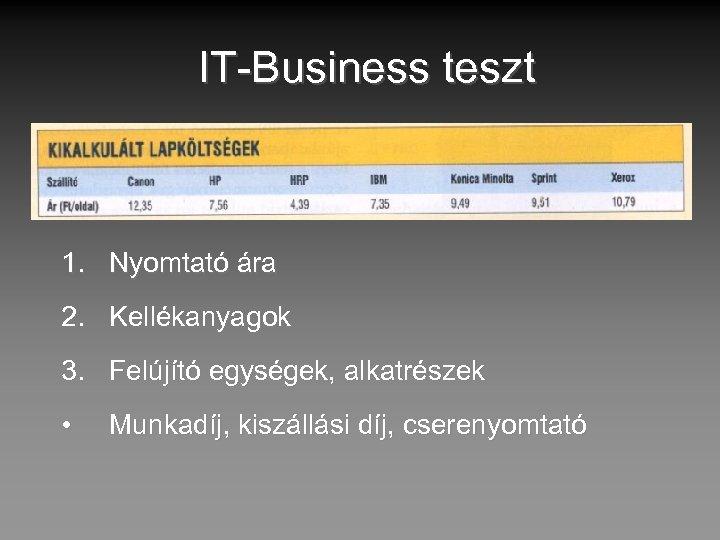 IT-Business teszt 1. Nyomtató ára 2. Kellékanyagok 3. Felújító egységek, alkatrészek • Munkadíj, kiszállási