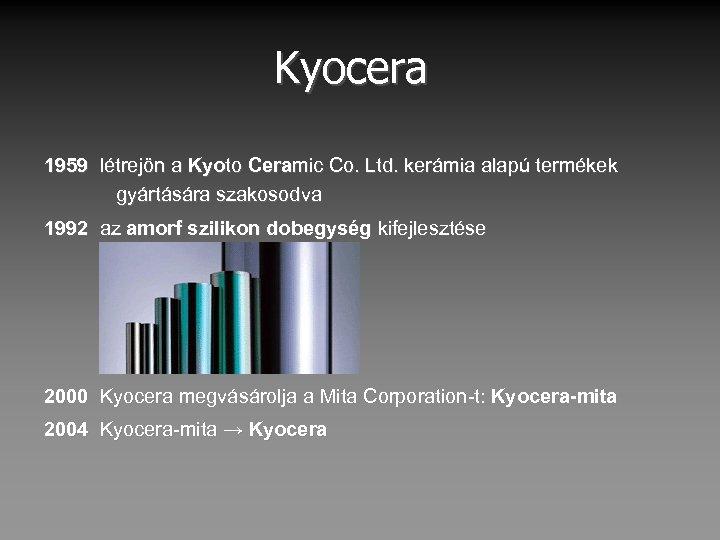 Kyocera 1959 létrejön a Kyoto Ceramic Co. Ltd. kerámia alapú termékek gyártására szakosodva 1992