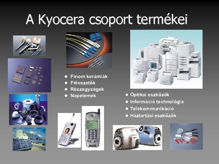 A Kyocera csoport termékei Finom kerámiák l Félvezetők l Részegységek l Napelemek l Optikai