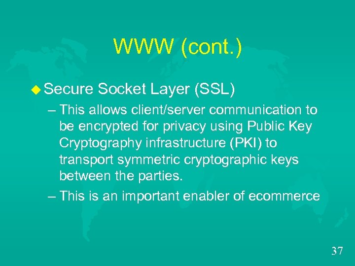 WWW (cont. ) u Secure Socket Layer (SSL) – This allows client/server communication to
