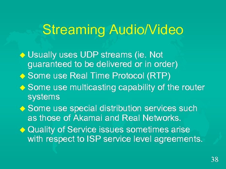 Streaming Audio/Video u Usually uses UDP streams (ie. Not guaranteed to be delivered or