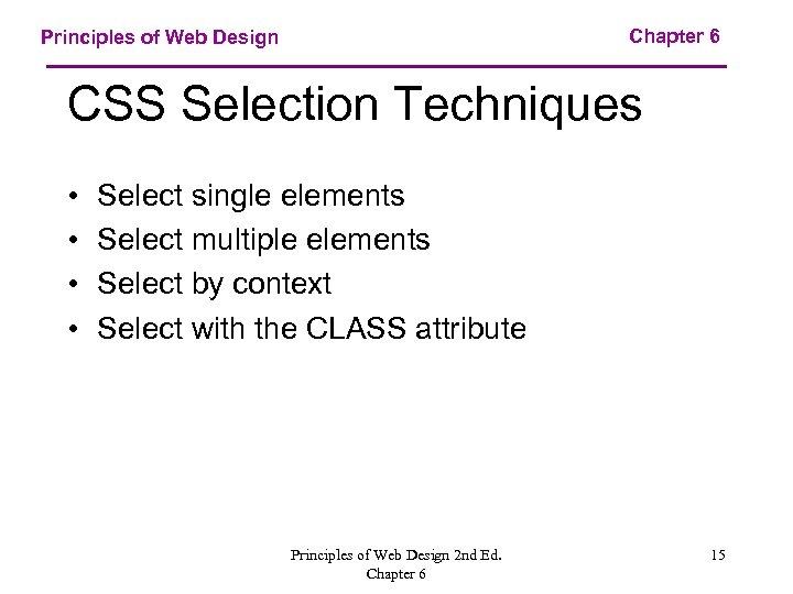 Chapter 6 Principles of Web Design CSS Selection Techniques • • Select single elements