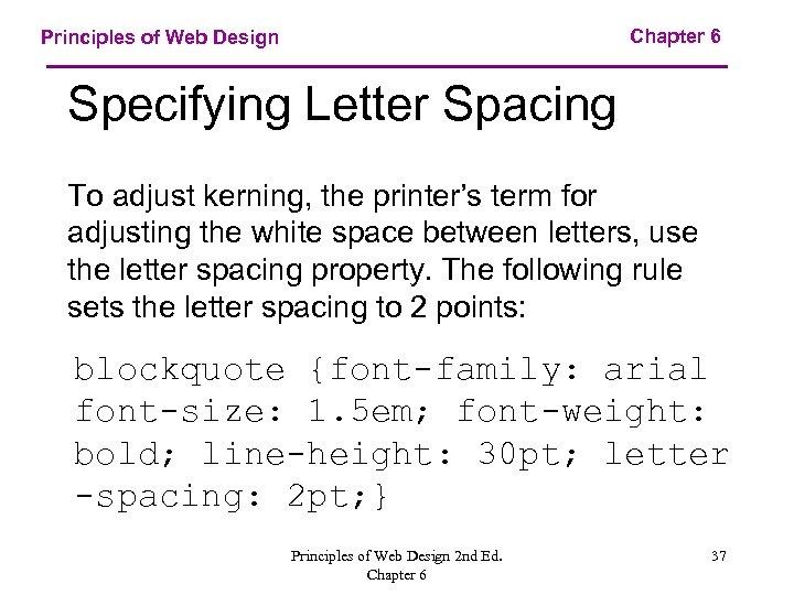 Chapter 6 Principles of Web Design Specifying Letter Spacing To adjust kerning, the printer's