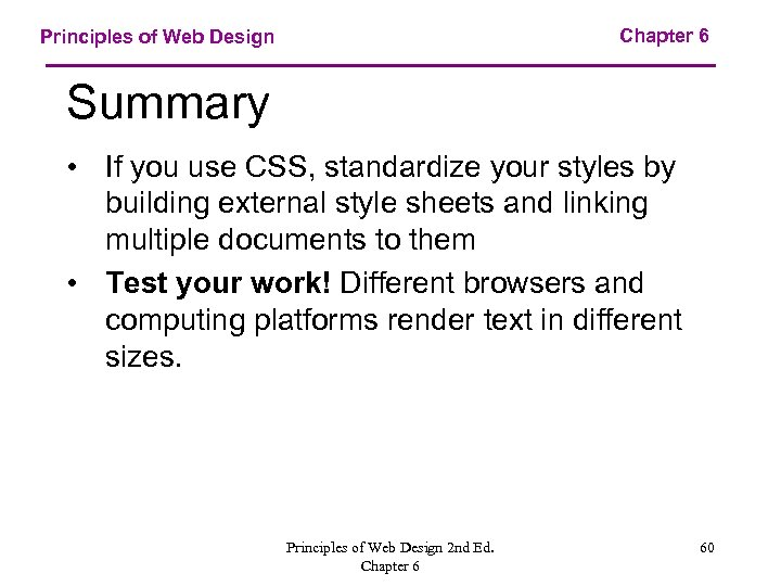 Chapter 6 Principles of Web Design Summary • If you use CSS, standardize your