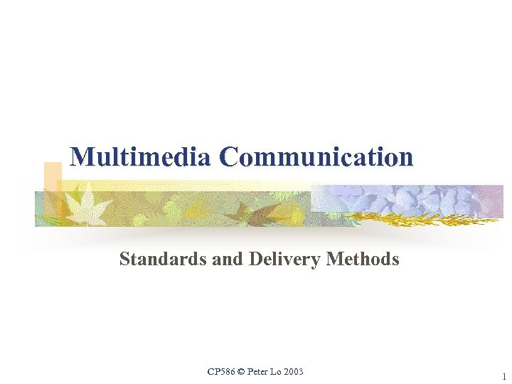 Multimedia Communication Standards and Delivery Methods CP 586 © Peter Lo 2003 1