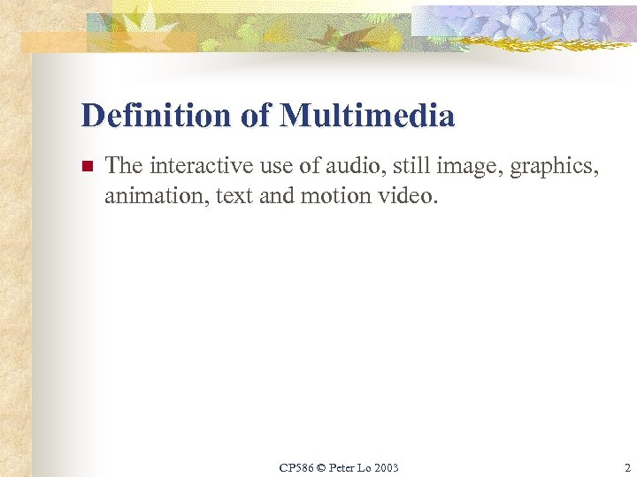 Definition of Multimedia n The interactive use of audio, still image, graphics, animation, text