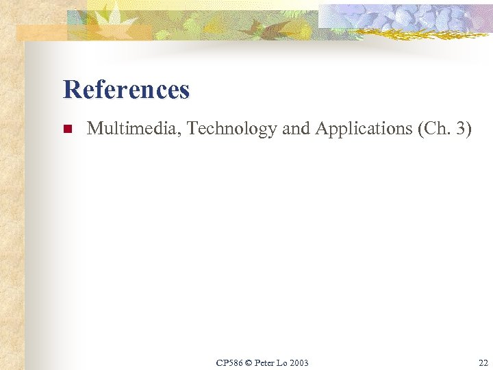 References n Multimedia, Technology and Applications (Ch. 3) CP 586 © Peter Lo 2003