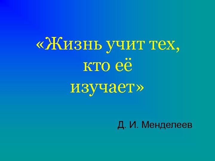 «Жизнь учит тех, кто её изучает» Д. И. Менделеев