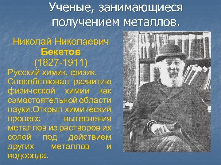 Ученые, занимающиеся получением металлов. Николай Николаевич Бекетов (1827 -1911) Русский химик, физик. Способствовал развитию