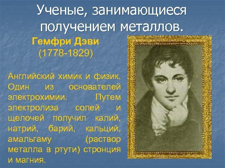 Ученые, занимающиеся получением металлов. Гемфри Дэви (1778 -1829) Английский химик и физик. Один из