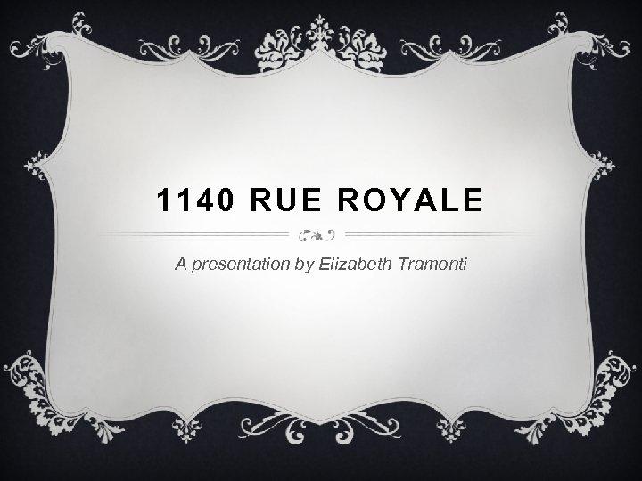 1140 RUE ROYALE A presentation by Elizabeth Tramonti
