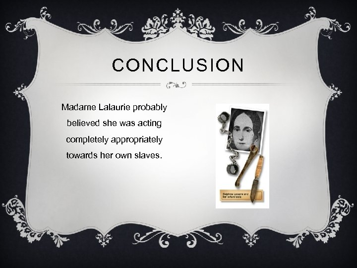 CONCLUSION Madame Lalaurie probably believed she was acting completely appropriately towards her own slaves.