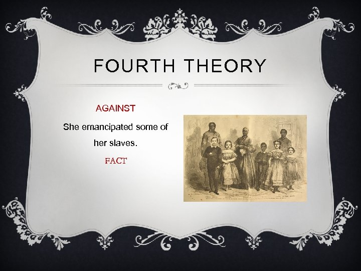 FOURTH THEORY AGAINST She emancipated some of her slaves. FACT