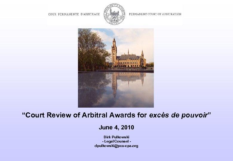 """""""Court Review of Arbitral Awards for excès de pouvoir"""" June 4, 2010 Dirk Pulkowski"""