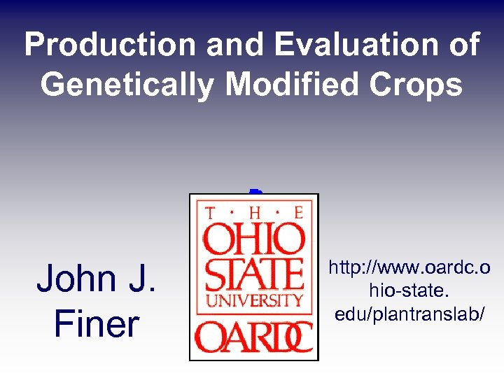 Production and Evaluation of Genetically Modified Crops John J. Finer http: //www. oardc. o
