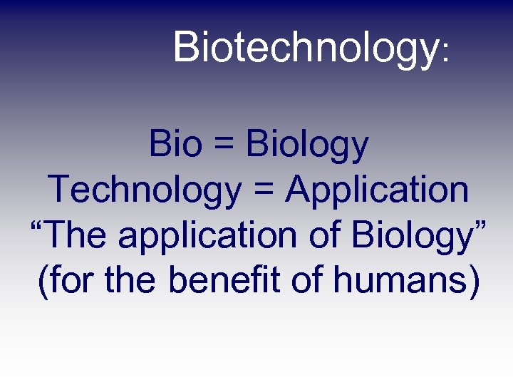 "Biotechnology: Bio = Biology Technology = Application ""The application of Biology"" (for the benefit"