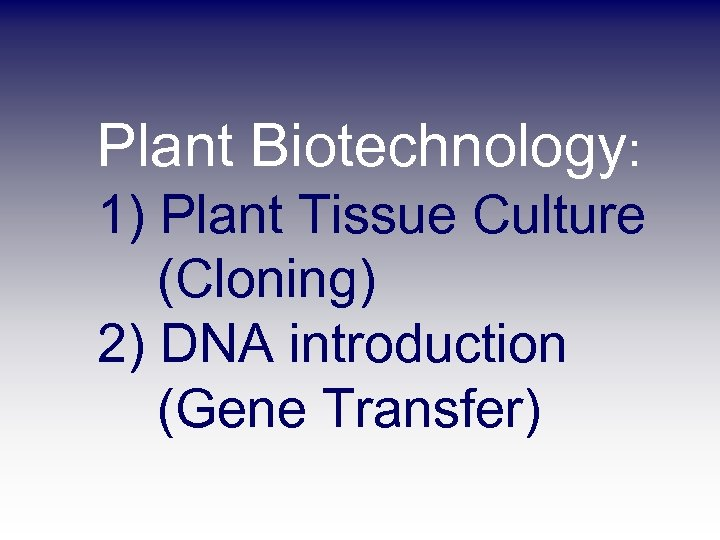 Plant Biotechnology: 1) Plant Tissue Culture (Cloning) 2) DNA introduction (Gene Transfer)
