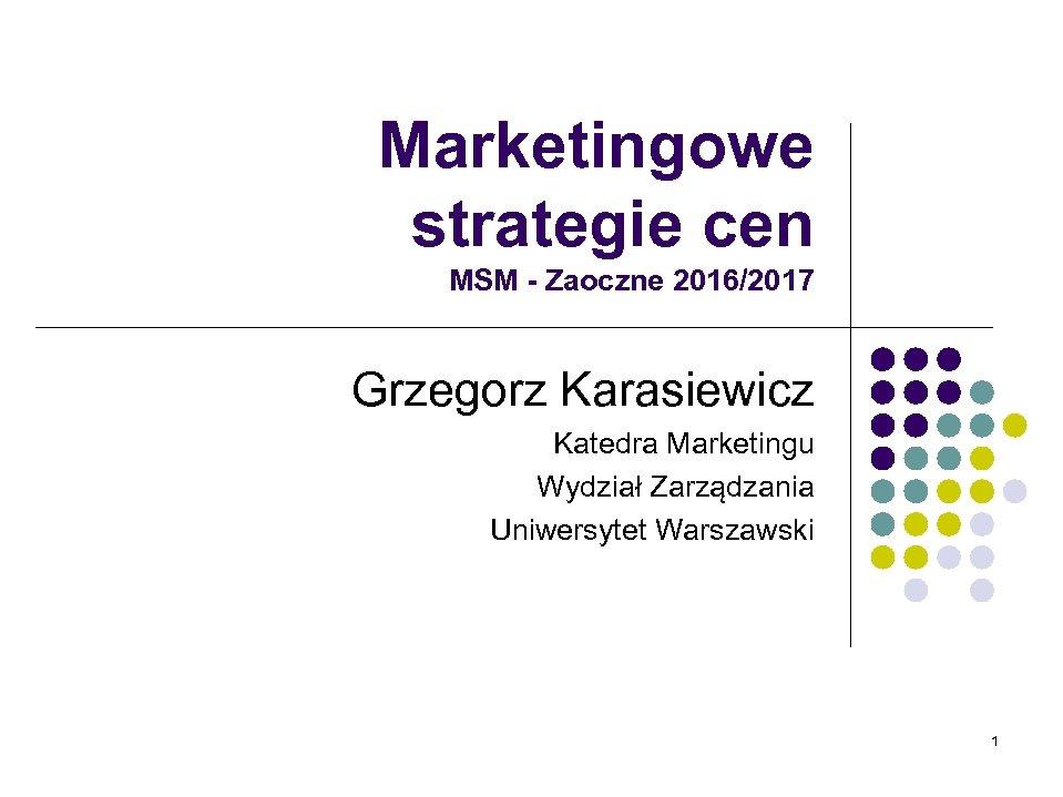 Marketingowe strategie cen MSM - Zaoczne 2016/2017 Grzegorz Karasiewicz Katedra Marketingu Wydział Zarządzania Uniwersytet