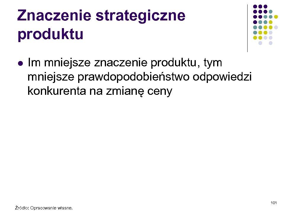 Znaczenie strategiczne produktu l Im mniejsze znaczenie produktu, tym mniejsze prawdopodobieństwo odpowiedzi konkurenta na