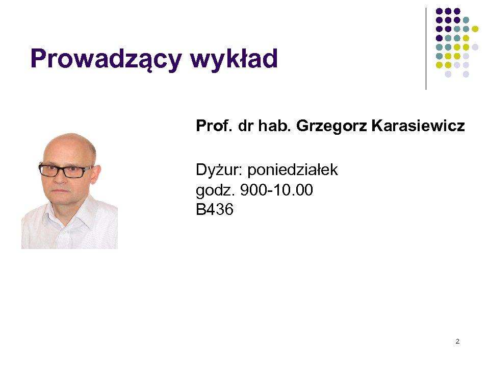 Prowadzący wykład Prof. dr hab. Grzegorz Karasiewicz Dyżur: poniedziałek godz. 900 -10. 00 B