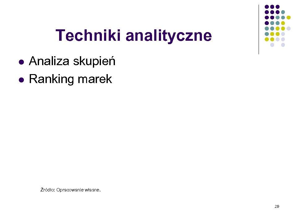 Techniki analityczne l l Analiza skupień Ranking marek Źródło: Opracowanie własne. 29