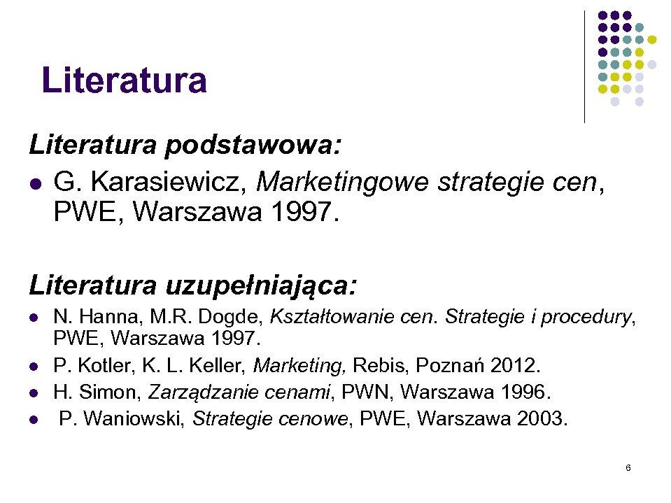 Literatura podstawowa: l G. Karasiewicz, Marketingowe strategie cen, PWE, Warszawa 1997. Literatura uzupełniająca: l