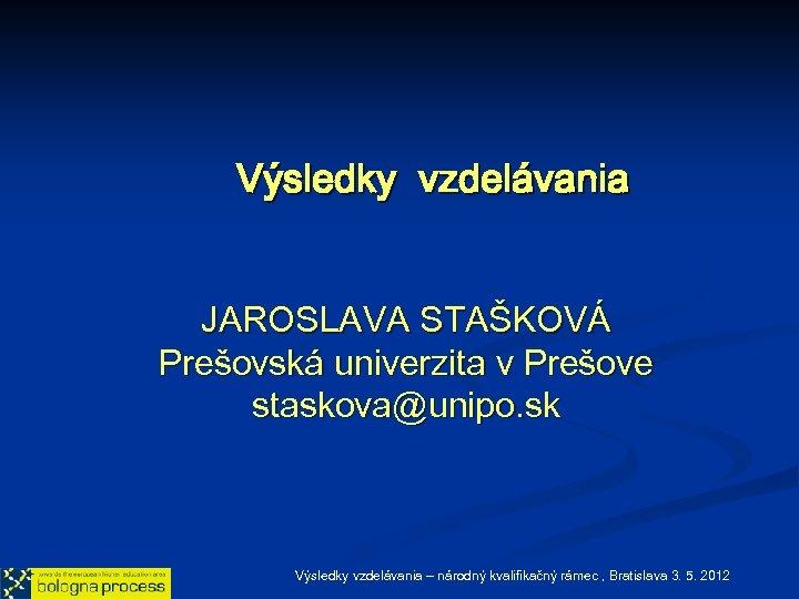 Výsledky vzdelávania JAROSLAVA STAŠKOVÁ Prešovská univerzita v Prešove staskova@unipo. sk Výsledky vzdelávania – národný