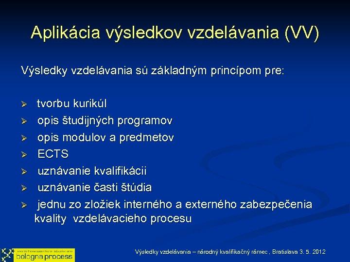 Aplikácia výsledkov vzdelávania (VV) Výsledky vzdelávania sú základným princípom pre: Ø Ø Ø Ø