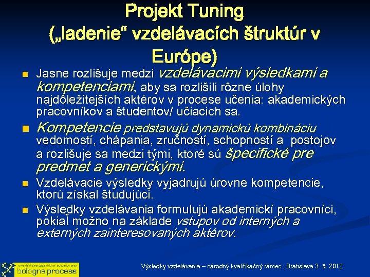 """Projekt Tuning (""""ladenie"""" vzdelávacích štruktúr v Európe) n n Jasne rozlišuje medzi vzdelávacimi výsledkami"""