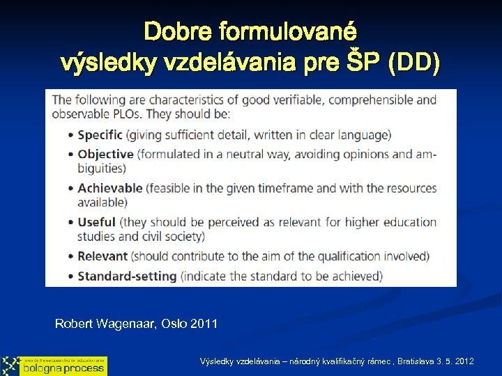 Dobre formulované výsledky vzdelávania pre ŠP (DD) Robert Wagenaar, Oslo 2011 Výsledky vzdelávania –