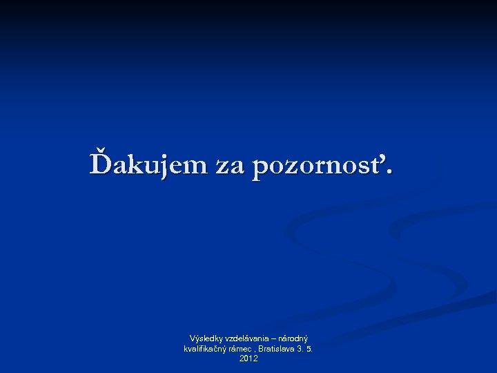 Ďakujem za pozornosť. Výsledky vzdelávania – národný kvalifikačný rámec , Bratislava 3. 5. 2012
