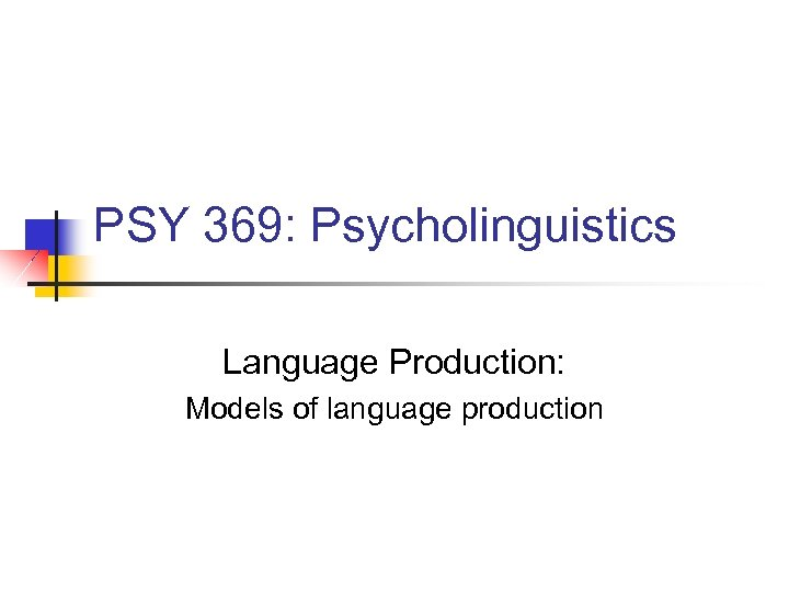 PSY 369: Psycholinguistics Language Production: Models of language production