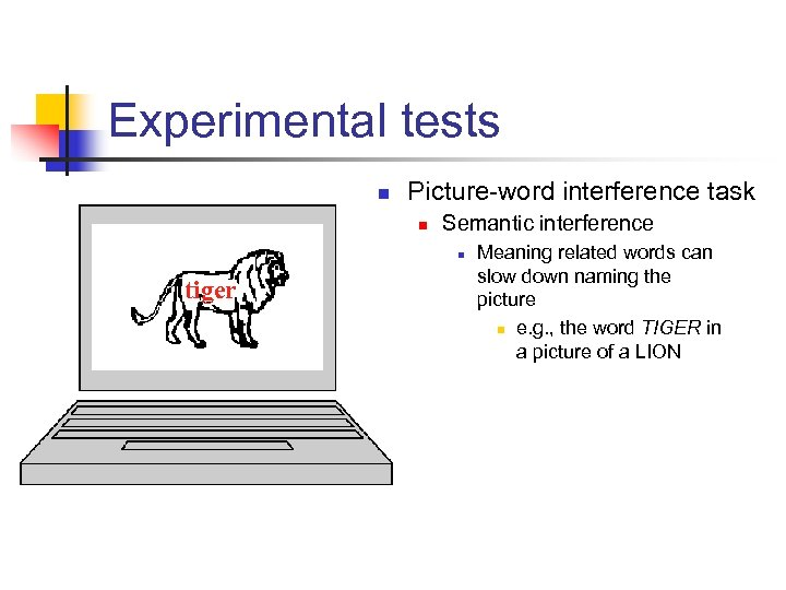 Experimental tests n Picture-word interference task n Semantic interference n tiger Meaning related words