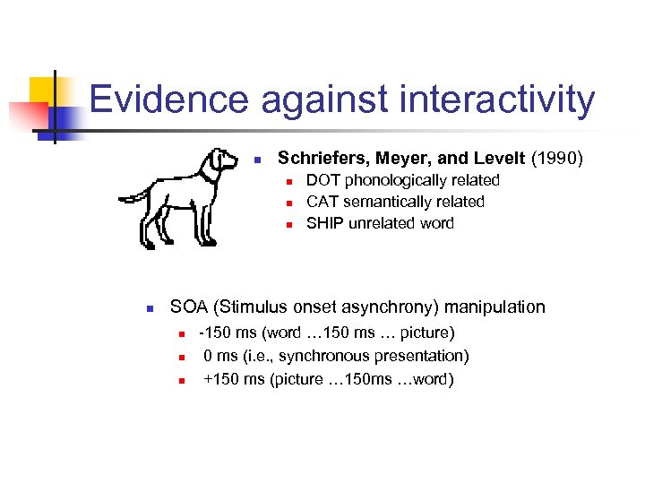 Evidence against interactivity n Schriefers, Meyer, and Levelt (1990) n n DOT phonologically related