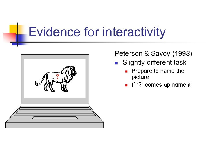 Evidence for interactivity Peterson & Savoy (1998) n Slightly different task ? n n