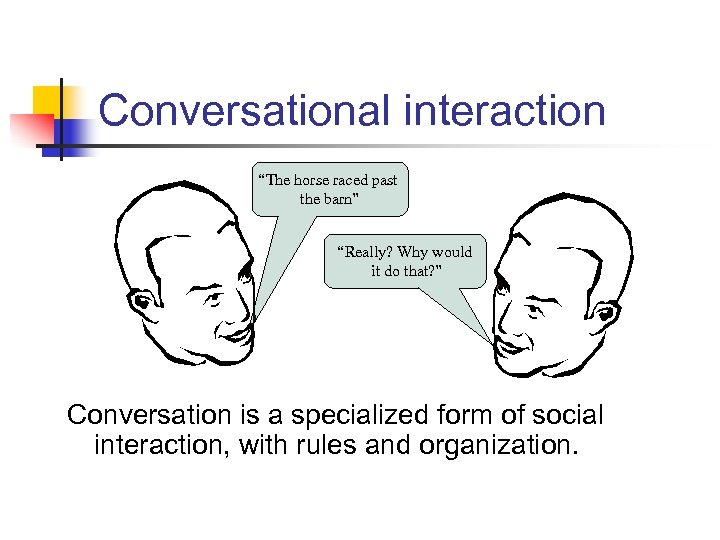 """Conversational interaction """"The horse raced past the barn"""" """"Really? Why would it do that?"""
